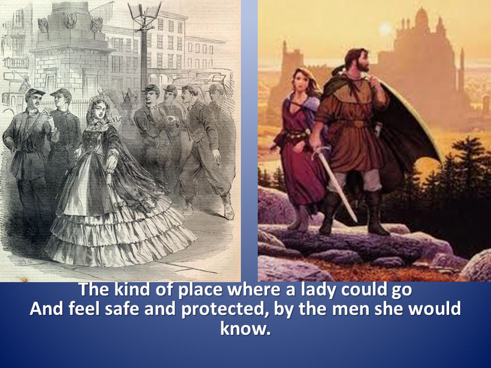 The kind of place where a lady could go And feel safe and protected, by the men she would know.