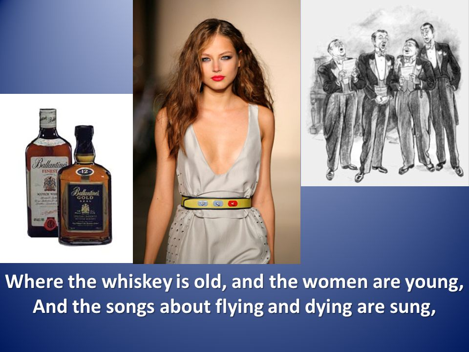 Where the whiskey is old, and the women are young, And the songs about flying and dying are sung,