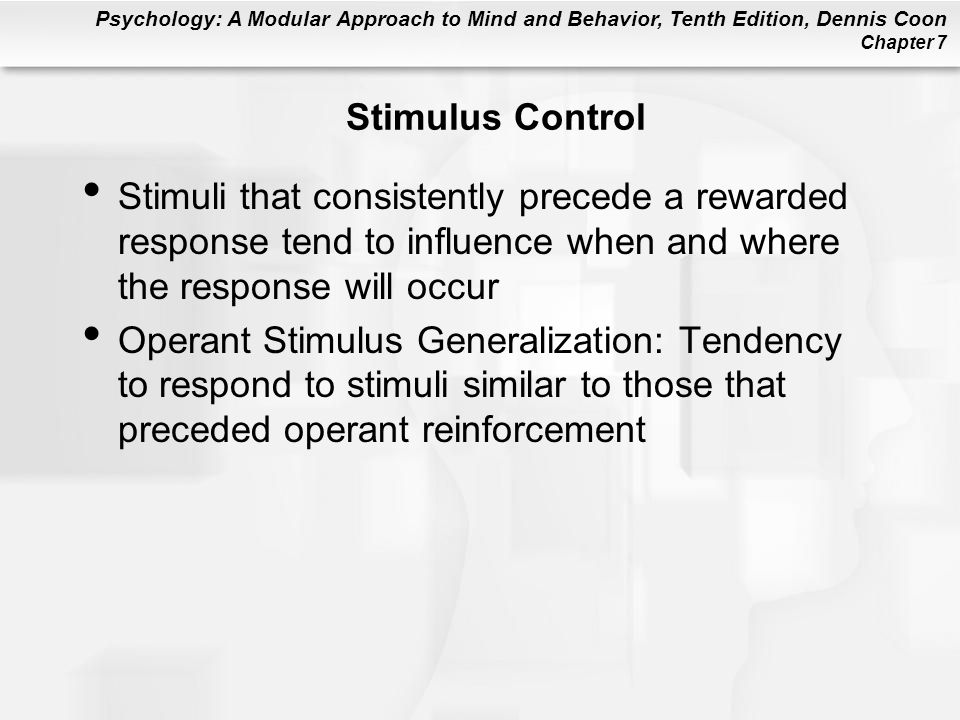 Stimulus Control Stimuli that consistently precede a rewarded response tend to influence when and where the response will occur.