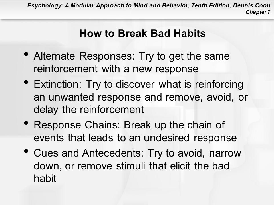 How to Break Bad Habits Alternate Responses: Try to get the same reinforcement with a new response.