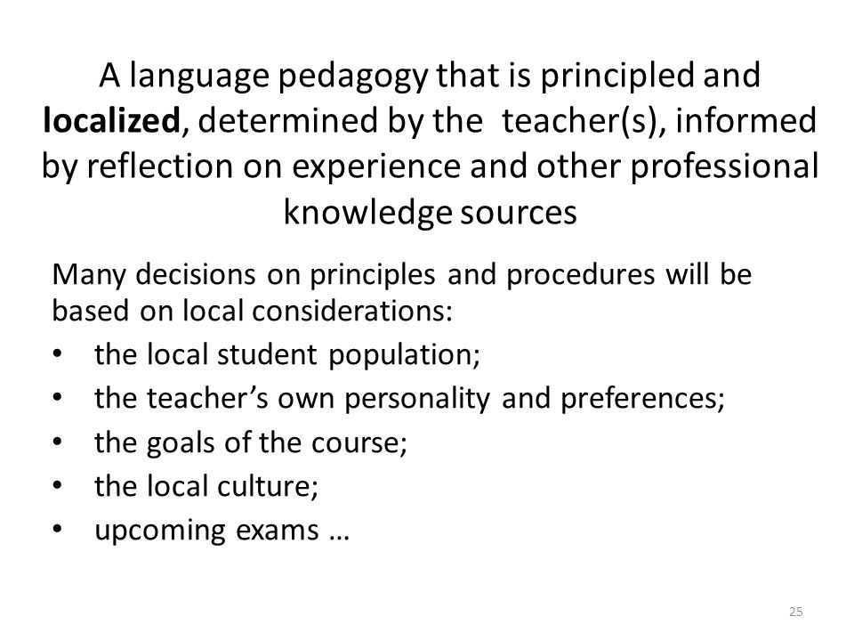 A language pedagogy that is principled and localized, determined by the teacher(s), informed by reflection on experience and other professional knowledge sources