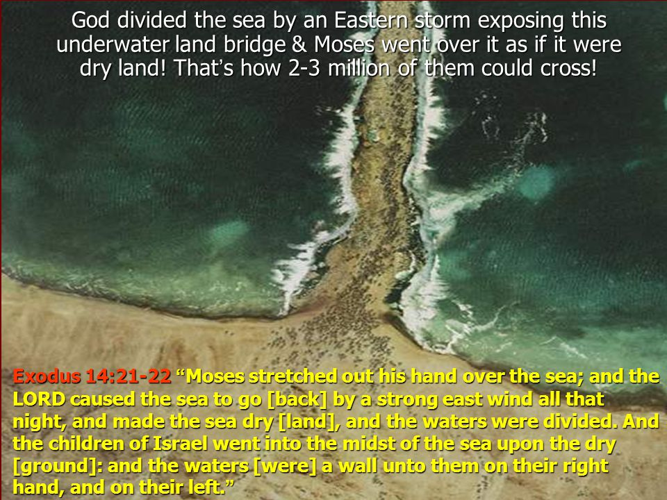 God divided the sea by an Eastern storm exposing this underwater land bridge & Moses went over it as if it were dry land! That's how 2-3 million of them could cross!