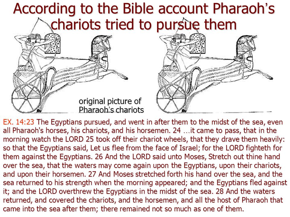 According to the Bible account Pharaoh's chariots tried to pursue them