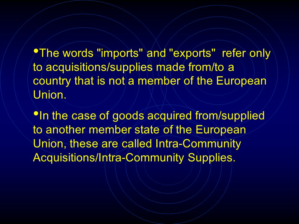 The words imports and exports refer only to acquisitions/supplies made from/to a country that is not a member of the European Union.