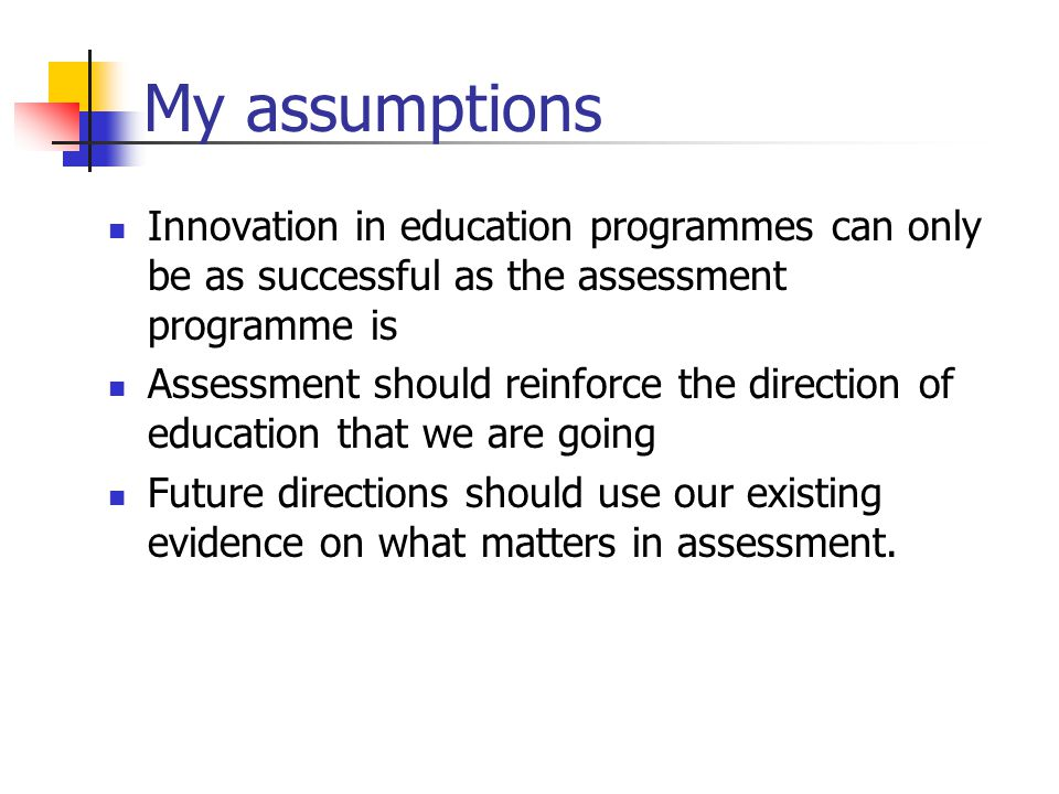 My assumptions Innovation in education programmes can only be as successful as the assessment programme is.