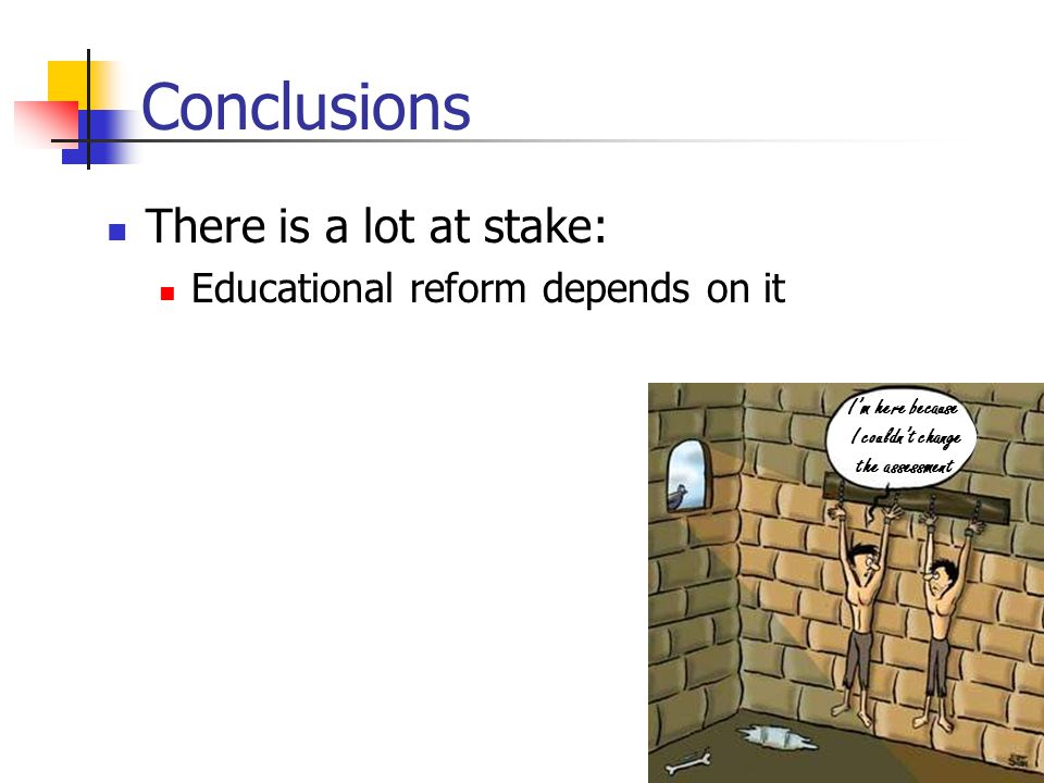 Conclusions There is a lot at stake: Educational reform depends on it