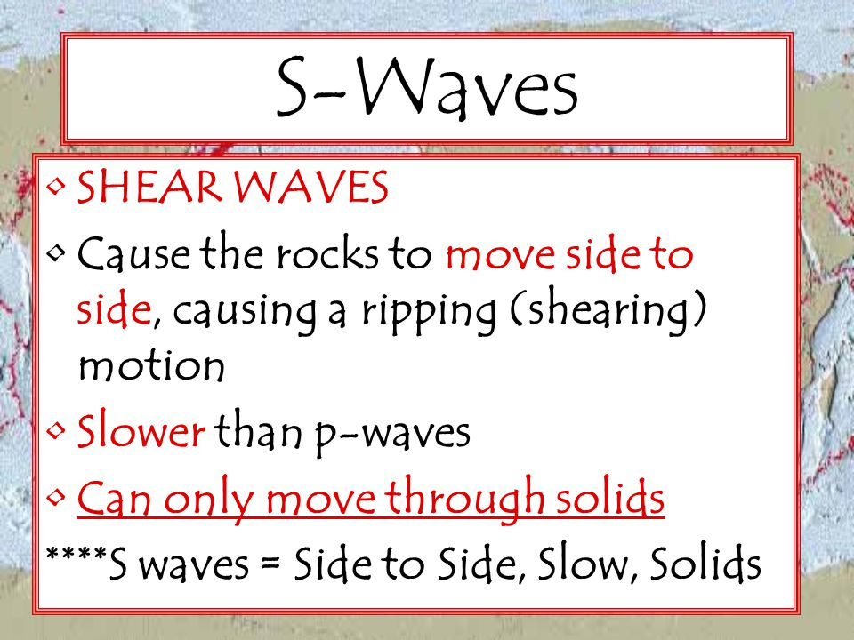 S-Waves SHEAR WAVES. Cause the rocks to move side to side, causing a ripping (shearing) motion. Slower than p-waves.