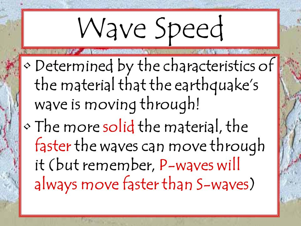 Wave Speed Determined by the characteristics of the material that the earthquake's wave is moving through!