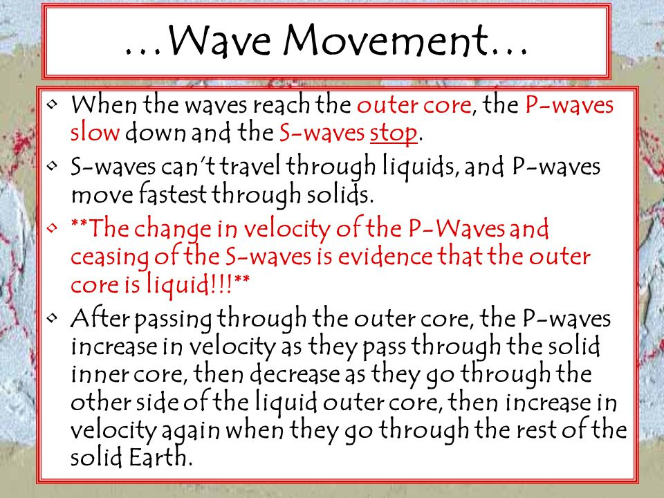 …Wave Movement… When the waves reach the outer core, the P-waves slow down and the S-waves stop.
