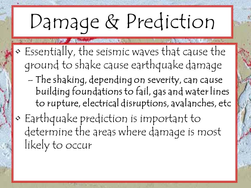 Damage & Prediction Essentially, the seismic waves that cause the ground to shake cause earthquake damage.