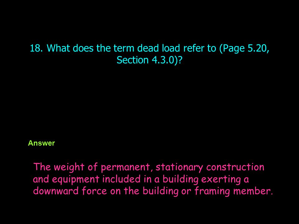 18. What does the term dead load refer to (Page 5.20, Section 4.3.0)