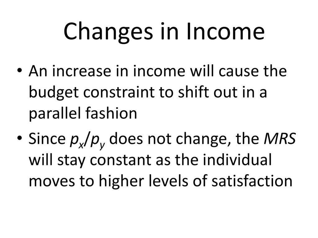 Changes in Income An increase in income will cause the budget constraint to shift out in a parallel fashion.