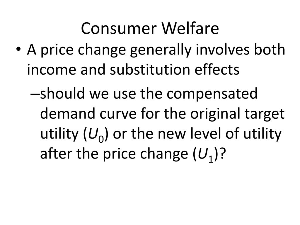 Consumer Welfare A price change generally involves both income and substitution effects.