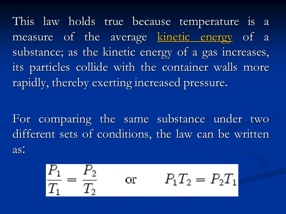 This law holds true because temperature is a measure of the average kinetic energy of a substance; as the kinetic energy of a gas increases, its particles collide with the container walls more rapidly, thereby exerting increased pressure.