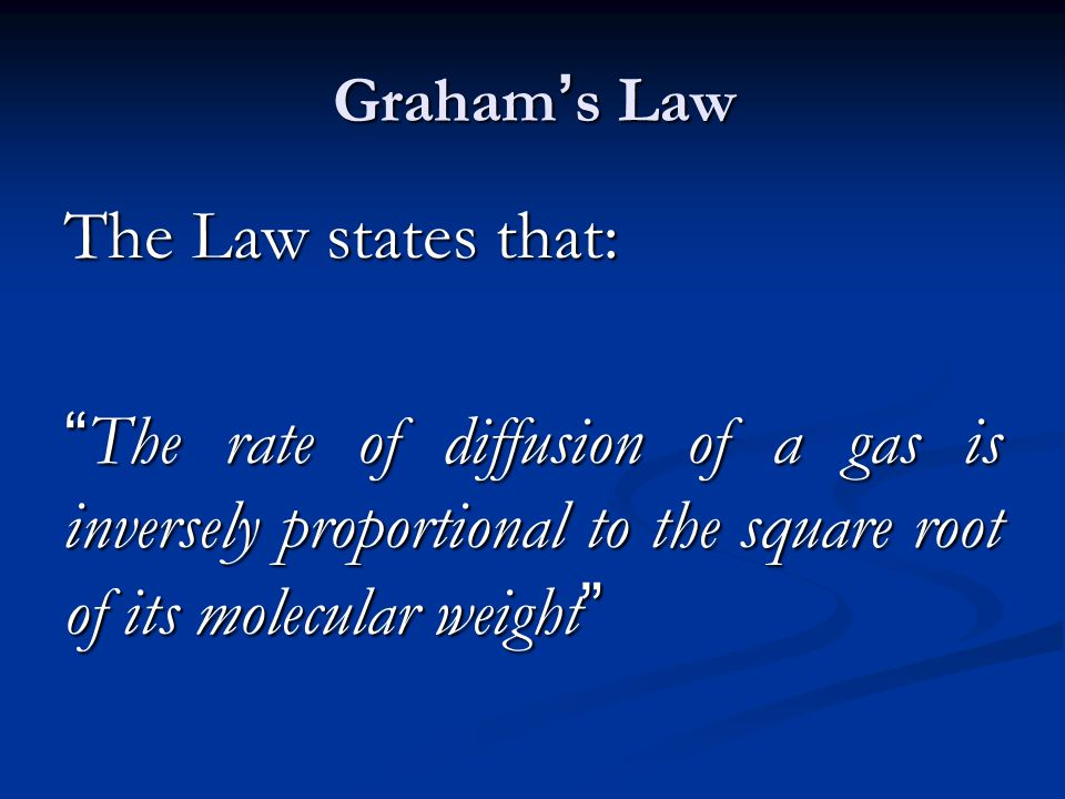 Graham's Law The Law states that: The rate of diffusion of a gas is inversely proportional to the square root of its molecular weight