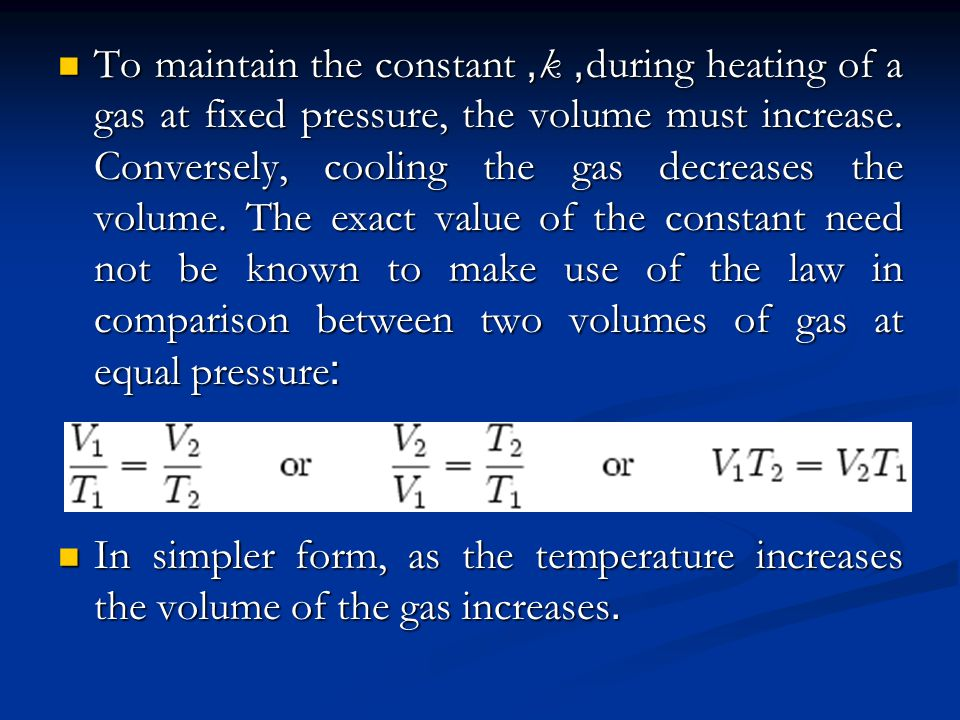 To maintain the constant, k, during heating of a gas at fixed pressure, the volume must increase. Conversely, cooling the gas decreases the volume. The exact value of the constant need not be known to make use of the law in comparison between two volumes of gas at equal pressure: