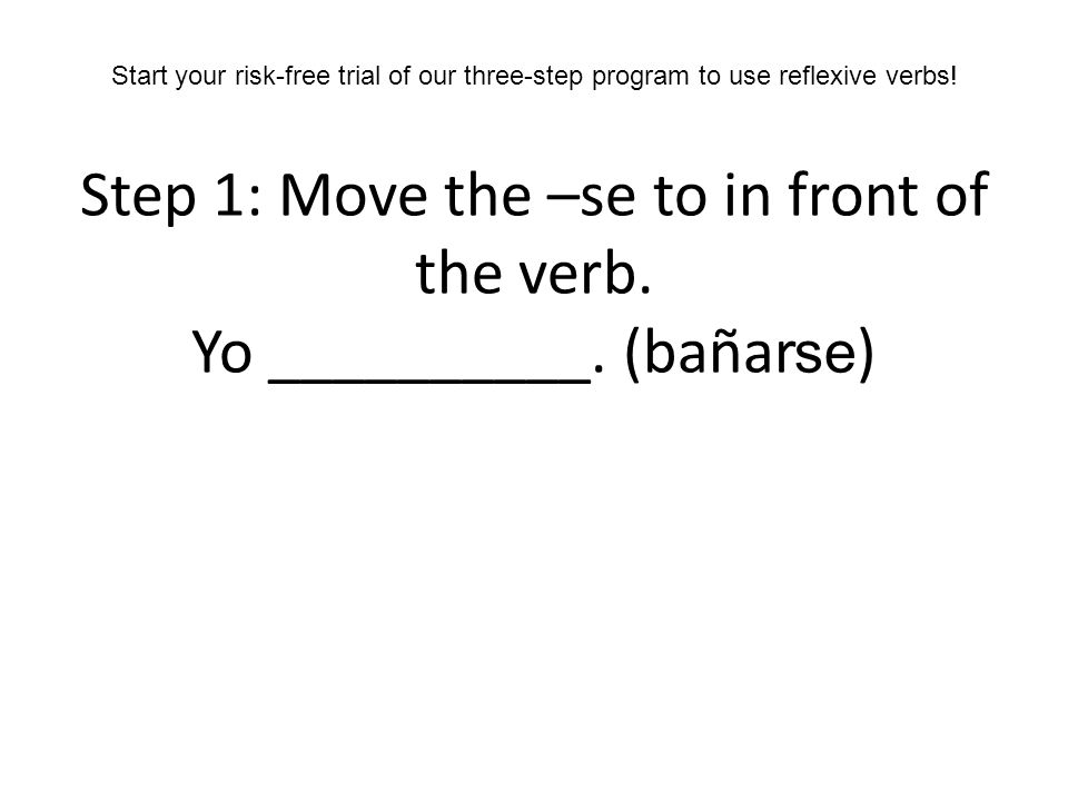 Step 1: Move the –se to in front of the verb. Yo __________. (bañar )