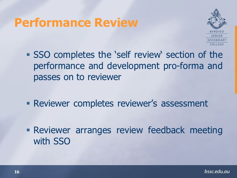 Performance Review SSO completes the 'self review' section of the performance and development pro-forma and passes on to reviewer.