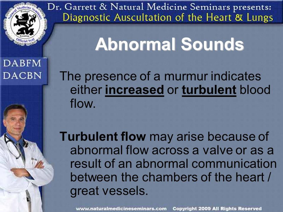 Abnormal Sounds The presence of a murmur indicates either increased or turbulent blood flow.