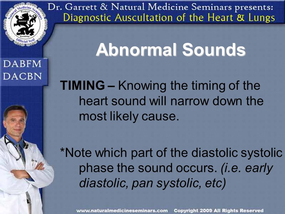 Abnormal Sounds TIMING – Knowing the timing of the heart sound will narrow down the most likely cause.