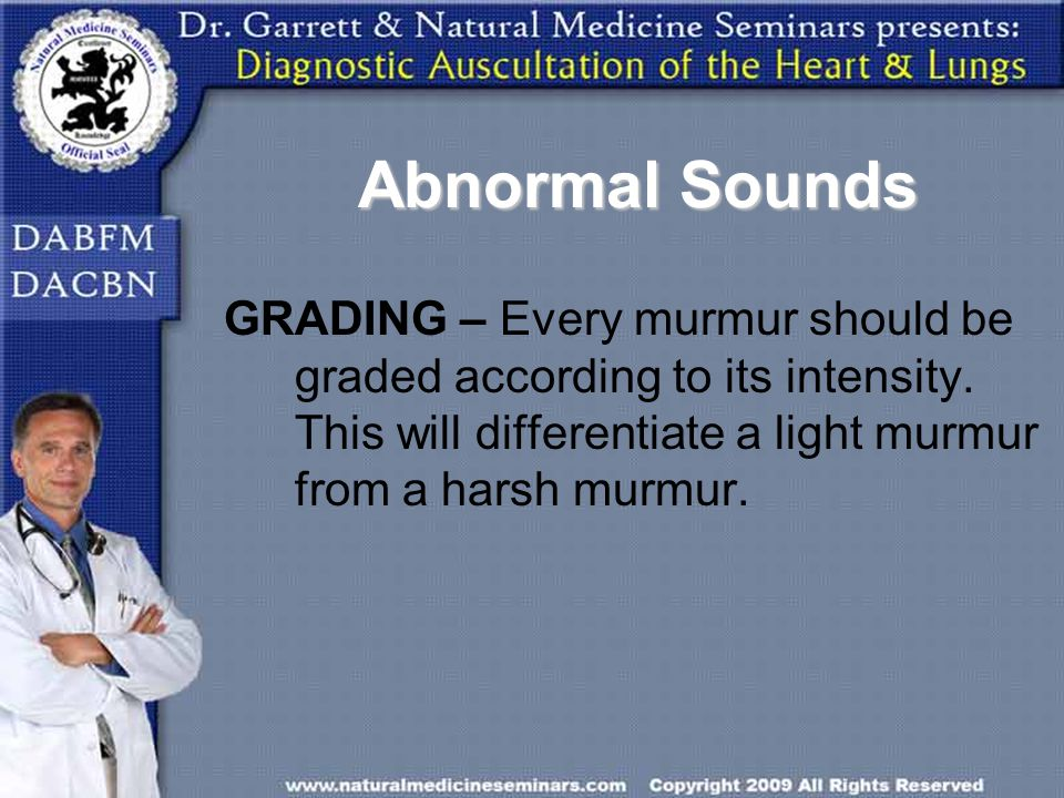 Abnormal Sounds GRADING – Every murmur should be graded according to its intensity.