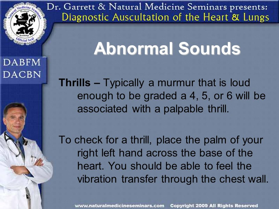Abnormal Sounds Thrills – Typically a murmur that is loud enough to be graded a 4, 5, or 6 will be associated with a palpable thrill.