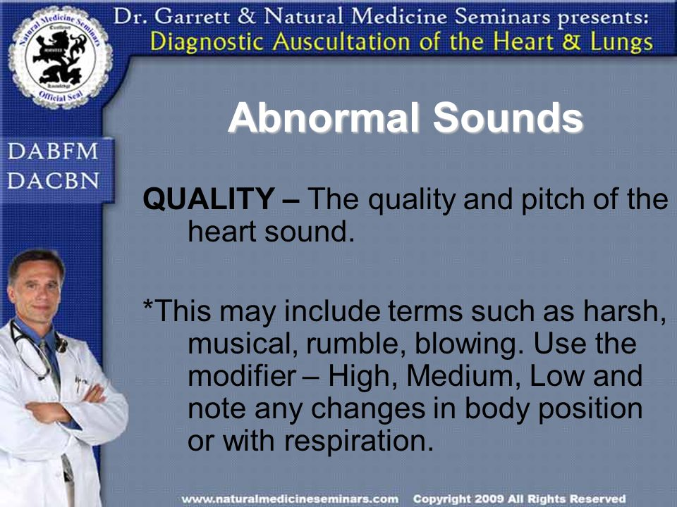 Abnormal Sounds QUALITY – The quality and pitch of the heart sound.
