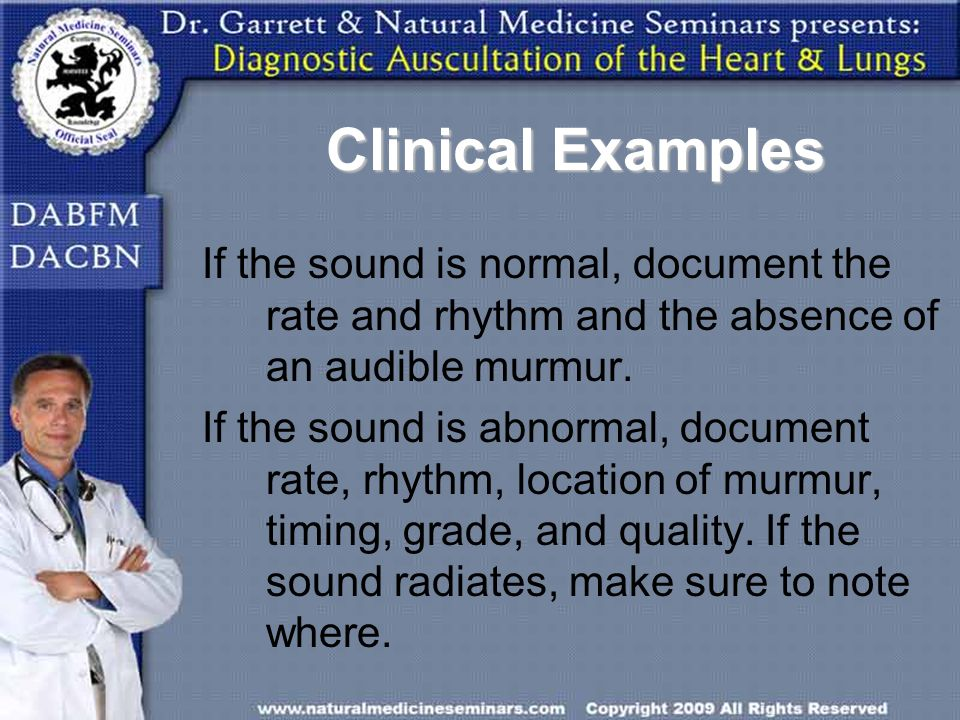 Clinical Examples If the sound is normal, document the rate and rhythm and the absence of an audible murmur.