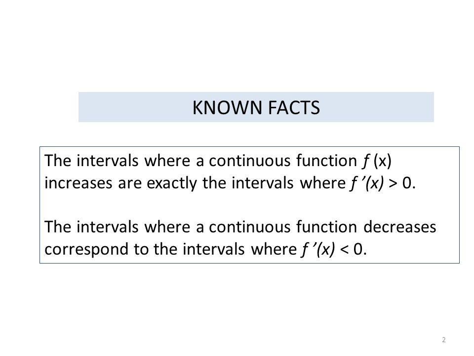 KNOWN FACTS The intervals where a continuous function f (x) increases are exactly the intervals where f '(x) > 0.