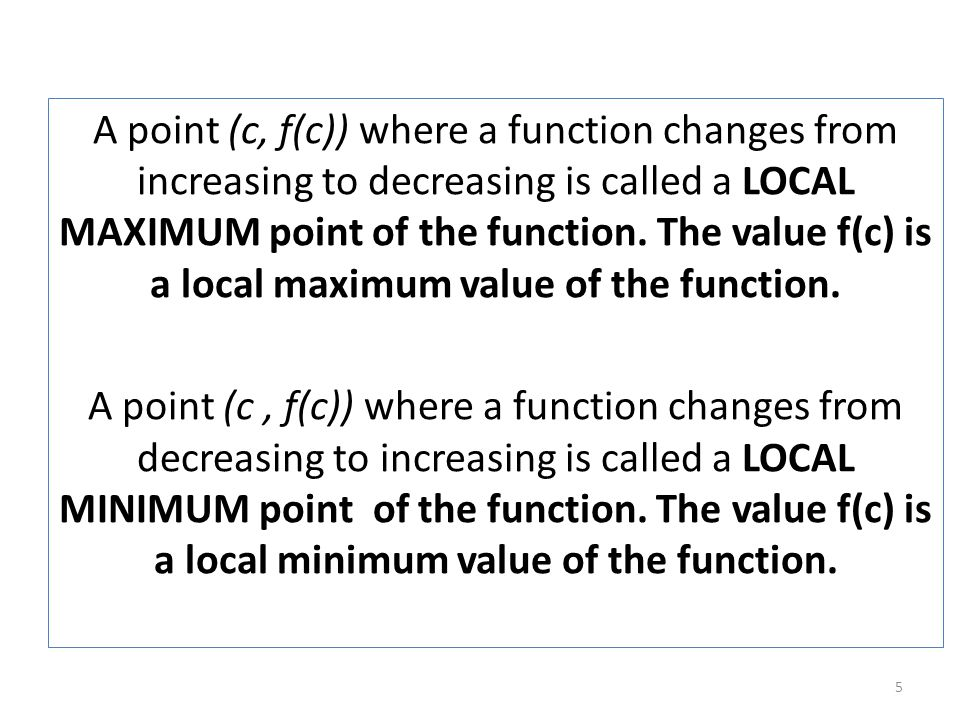 A point (c, f(c)) where a function changes from increasing to decreasing is called a LOCAL MAXIMUM point of the function.