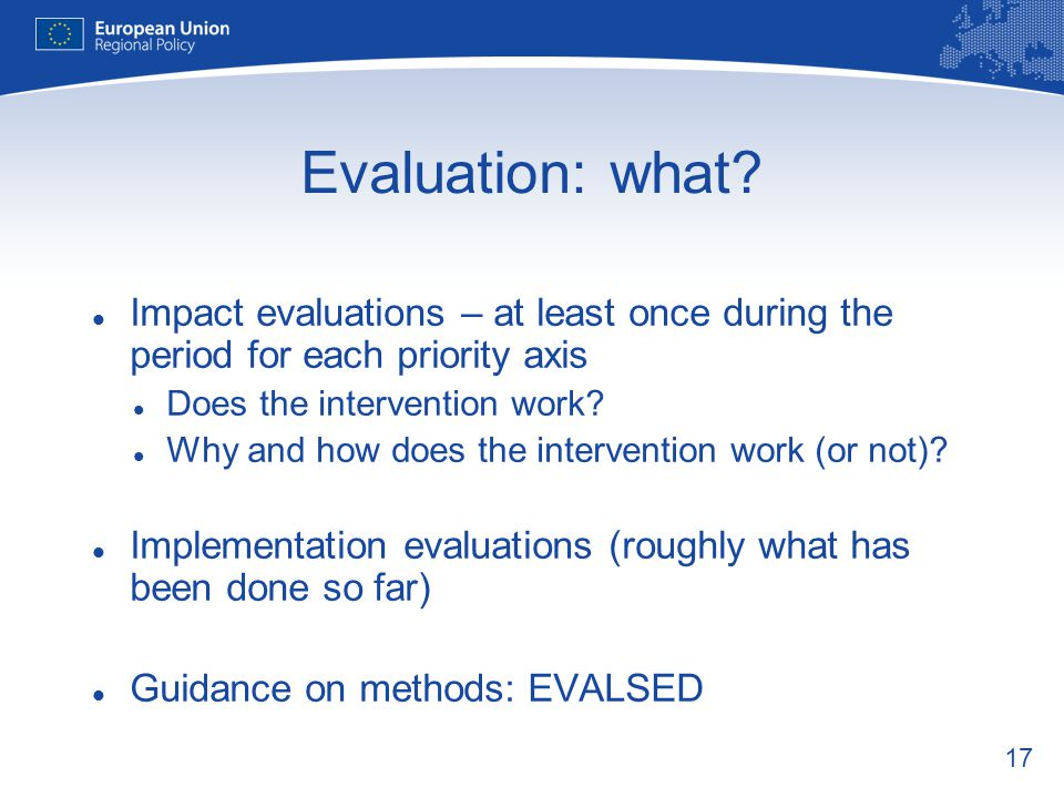 Evaluation: what Impact evaluations – at least once during the period for each priority axis. Does the intervention work