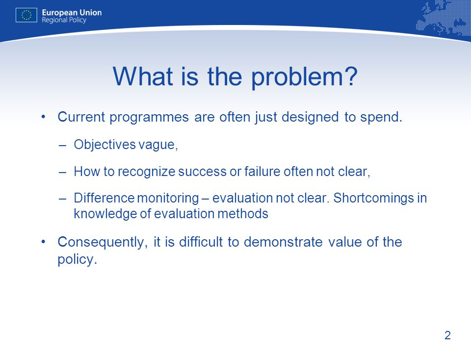 What is the problem Current programmes are often just designed to spend. Objectives vague, How to recognize success or failure often not clear,