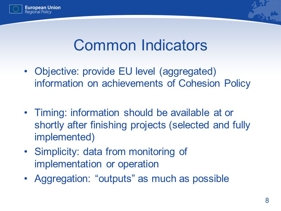 Common Indicators Objective: provide EU level (aggregated) information on achievements of Cohesion Policy.