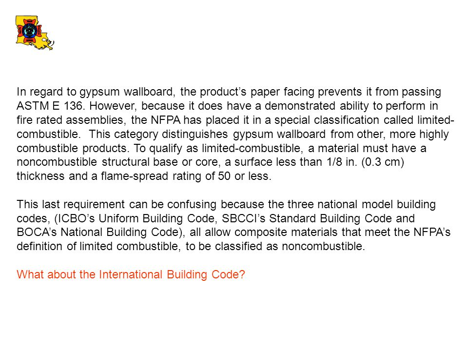 In regard to gypsum wallboard, the product's paper facing prevents it from passing ASTM E 136. However, because it does have a demonstrated ability to perform in fire rated assemblies, the NFPA has placed it in a special classification called limited-combustible. This category distinguishes gypsum wallboard from other, more highly combustible products. To qualify as limited-combustible, a material must have a noncombustible structural base or core, a surface less than 1/8 in. (0.3 cm) thickness and a flame-spread rating of 50 or less.