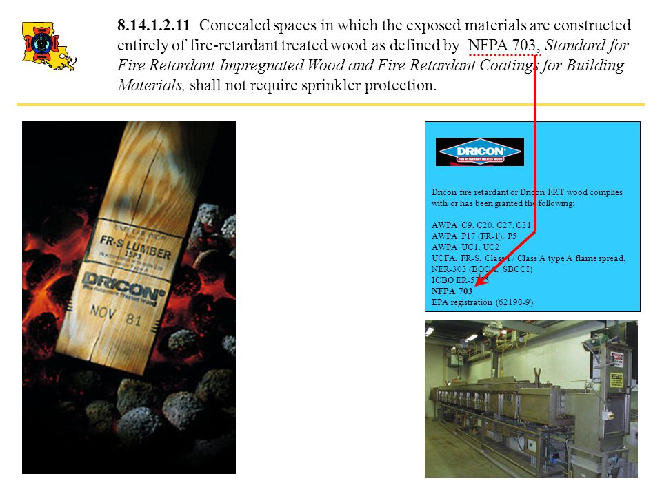 8.14.1.2.11 Concealed spaces in which the exposed materials are constructed entirely of fire-retardant treated wood as defined by NFPA 703, Standard for Fire Retardant Impregnated Wood and Fire Retardant Coatings for Building Materials, shall not require sprinkler protection.