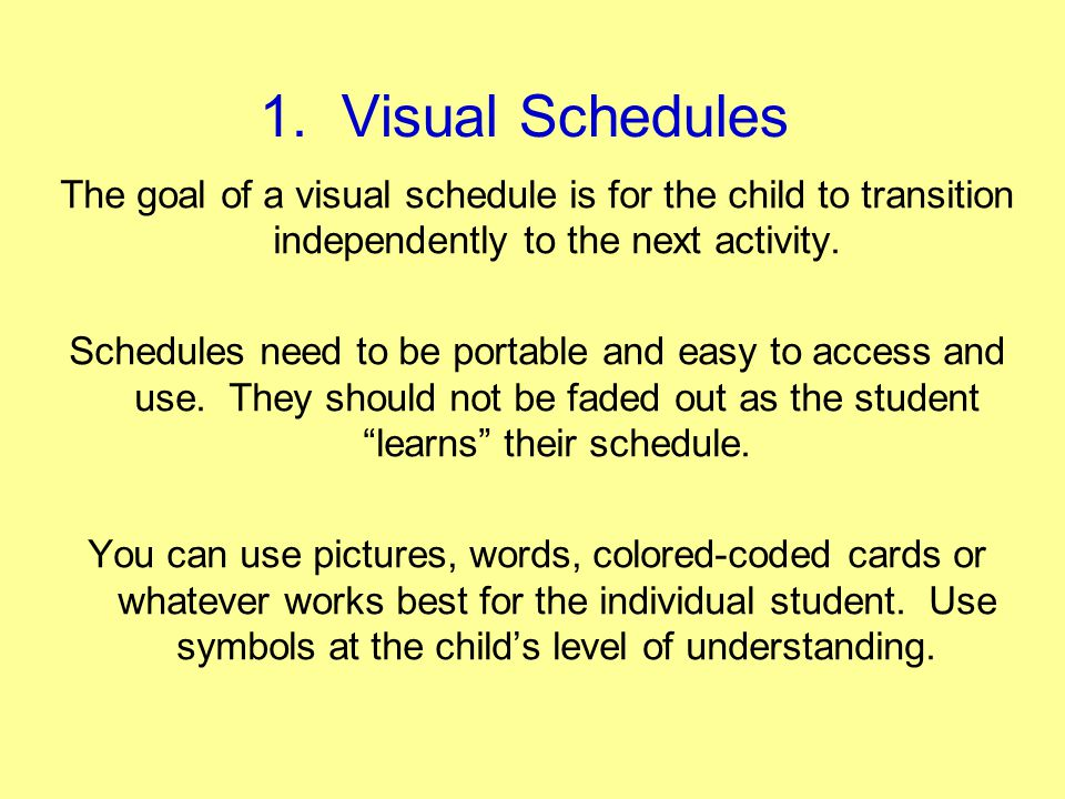 1. Visual Schedules The goal of a visual schedule is for the child to transition independently to the next activity.