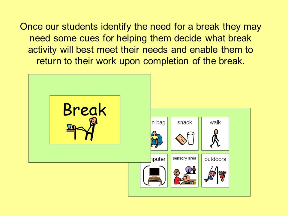 Once our students identify the need for a break they may need some cues for helping them decide what break activity will best meet their needs and enable them to return to their work upon completion of the break.