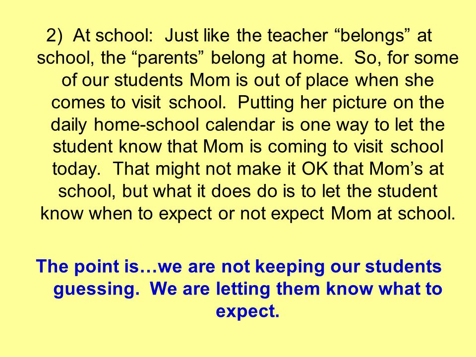 2) At school: Just like the teacher belongs at school, the parents belong at home. So, for some of our students Mom is out of place when she comes to visit school. Putting her picture on the daily home-school calendar is one way to let the student know that Mom is coming to visit school today. That might not make it OK that Mom's at school, but what it does do is to let the student know when to expect or not expect Mom at school.