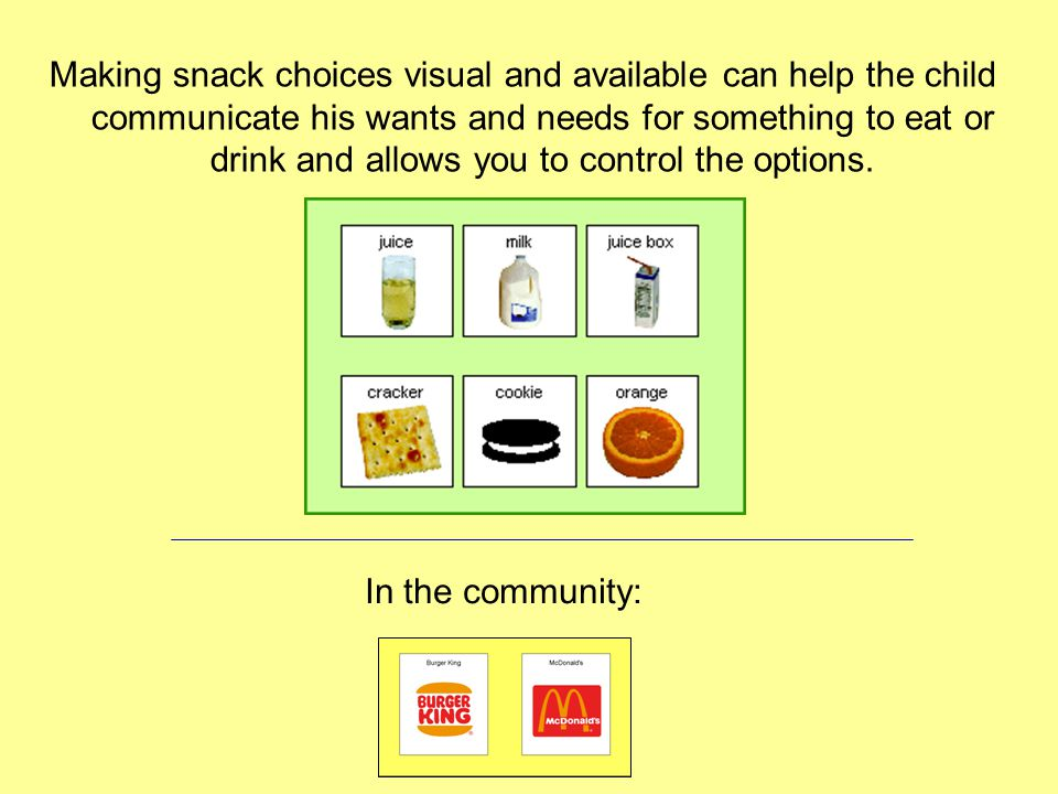 Making snack choices visual and available can help the child communicate his wants and needs for something to eat or drink and allows you to control the options.