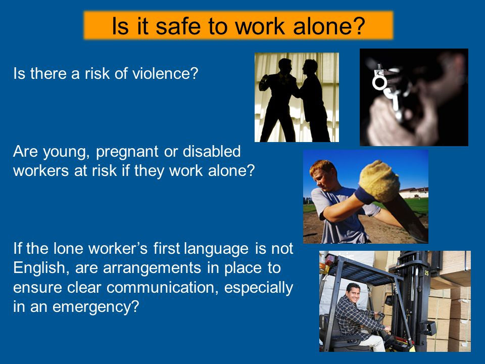 Is it safe to work alone Is there a risk of violence