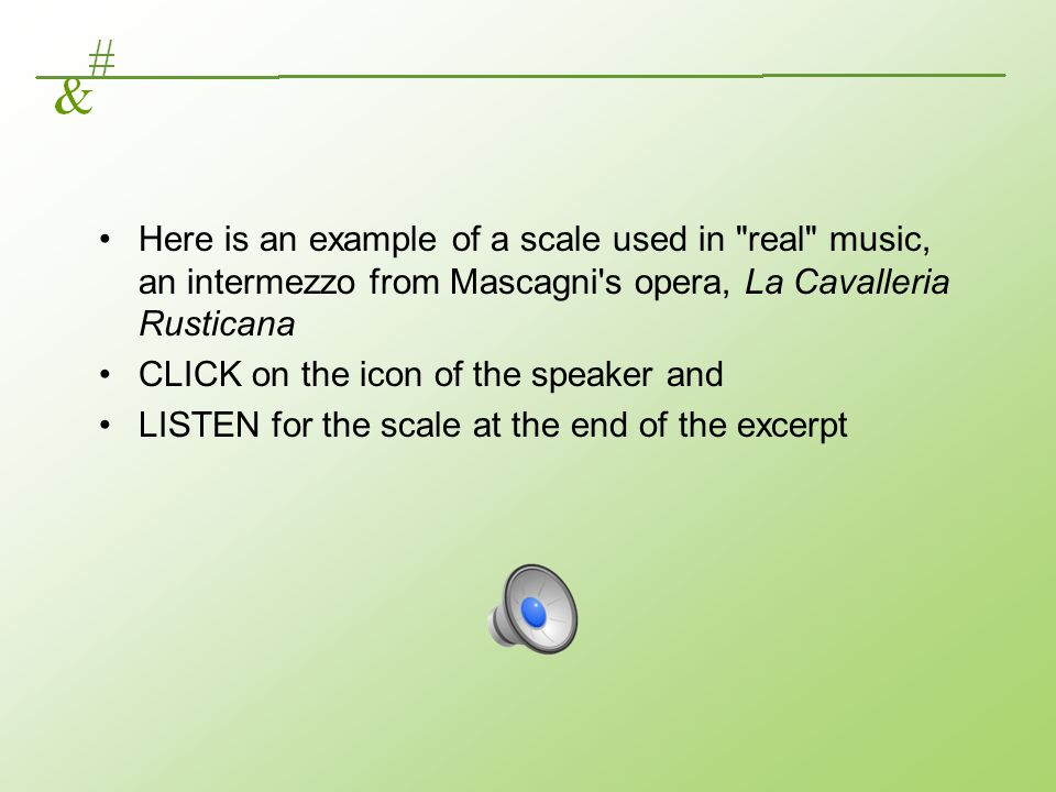 Here is an example of a scale used in real music, an intermezzo from Mascagni s opera, La Cavalleria Rusticana