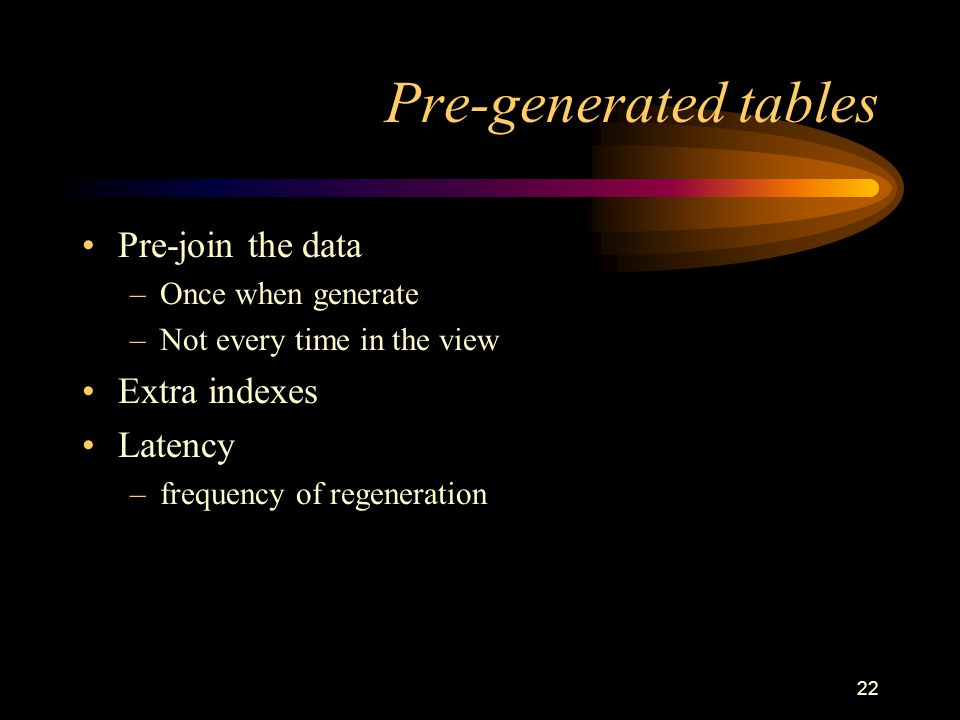 Pre-generated tables Pre-join the data Extra indexes Latency