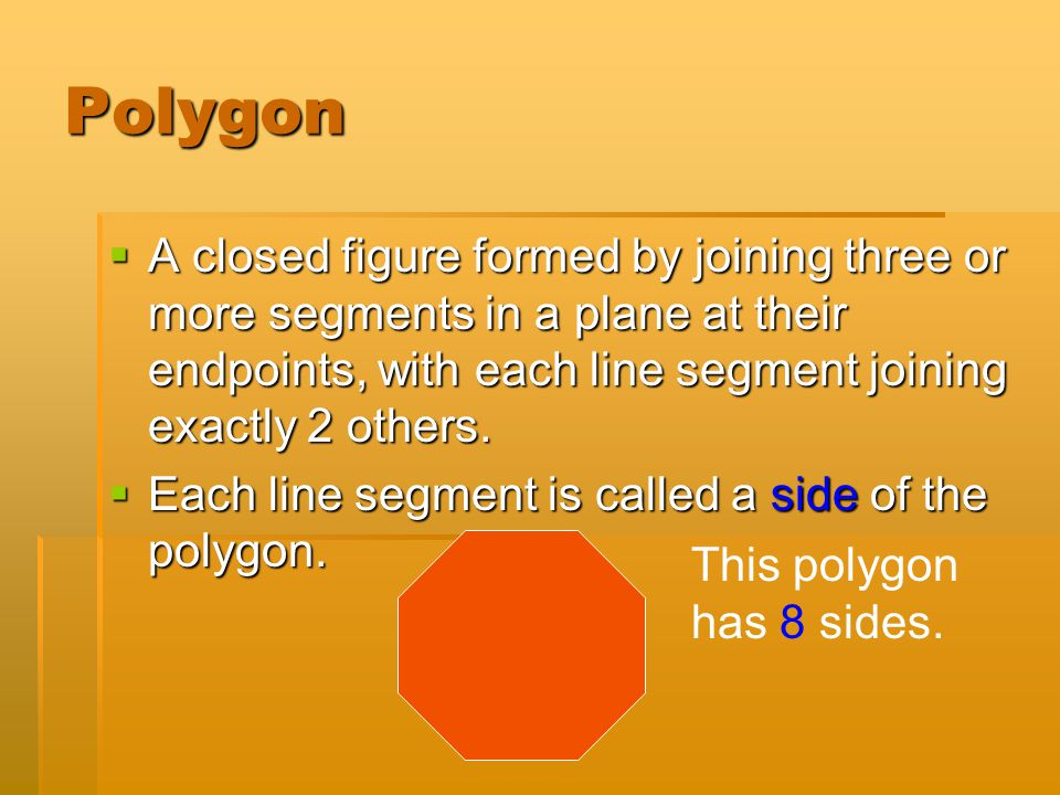 Polygon A closed figure formed by joining three or more segments in a plane at their endpoints, with each line segment joining exactly 2 others.