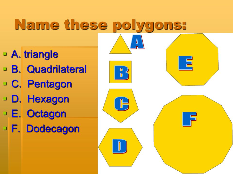 Name these polygons: A E B C F D A. triangle B. Quadrilateral