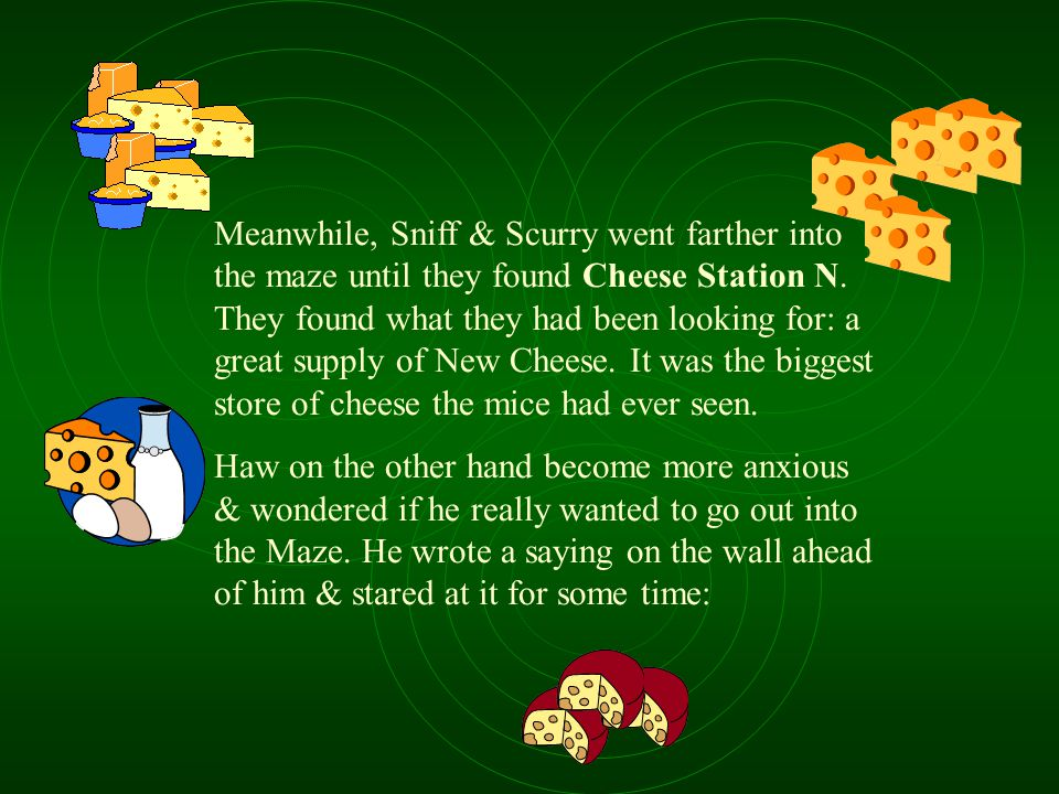 Meanwhile, Sniff & Scurry went farther into the maze until they found Cheese Station N. They found what they had been looking for: a great supply of New Cheese. It was the biggest store of cheese the mice had ever seen.
