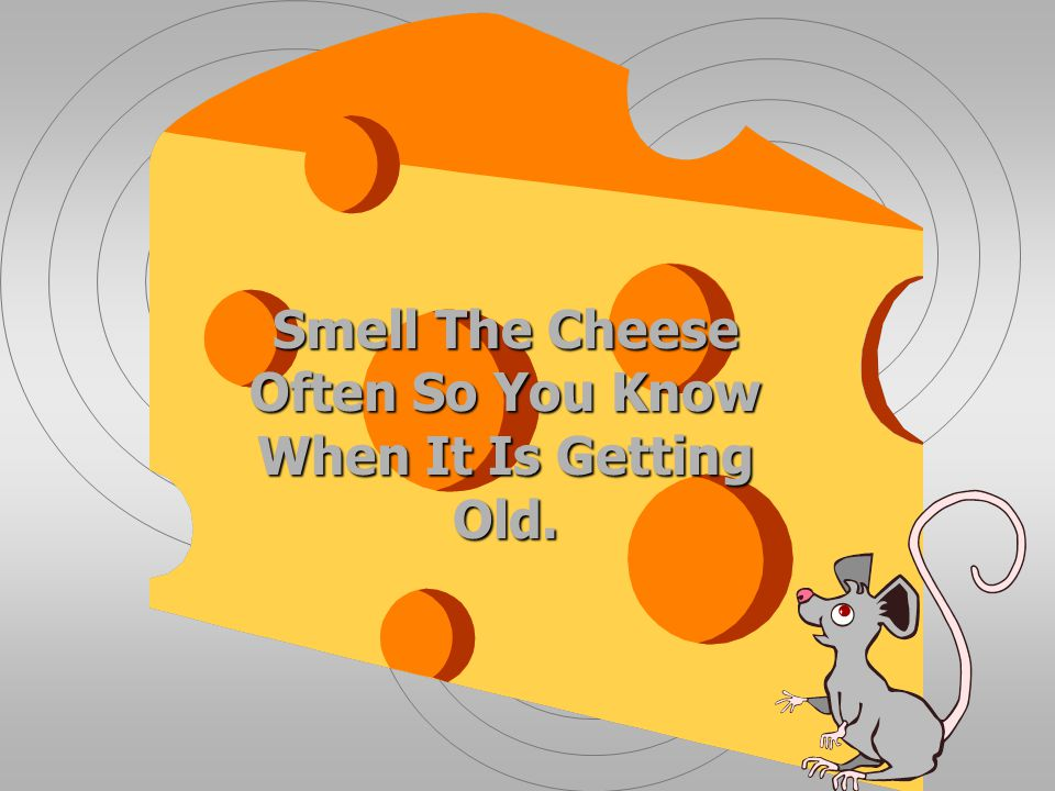 Smell The Cheese Often So You Know When It Is Getting Old.
