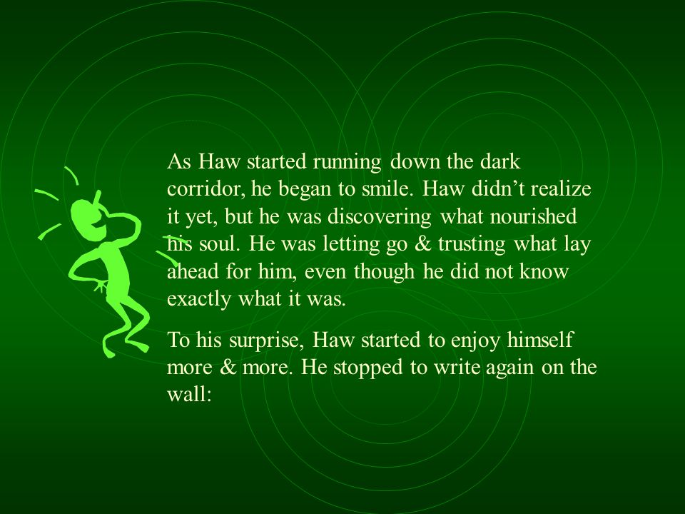 As Haw started running down the dark corridor, he began to smile