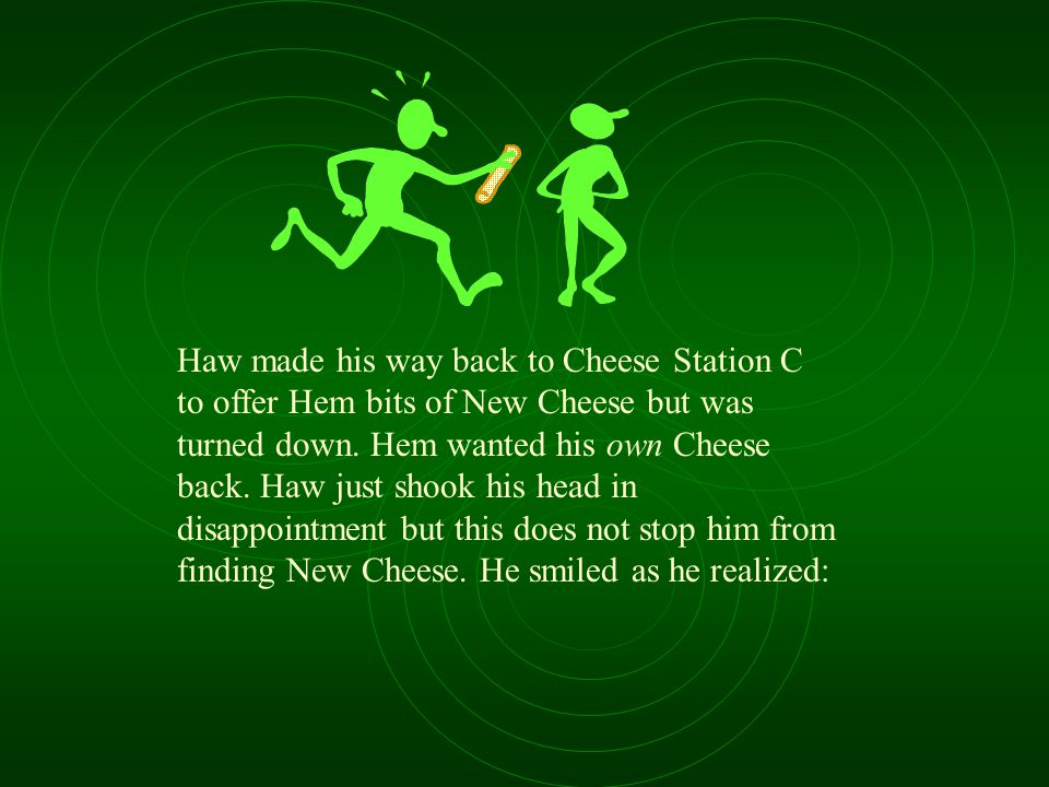Haw made his way back to Cheese Station C to offer Hem bits of New Cheese but was turned down.