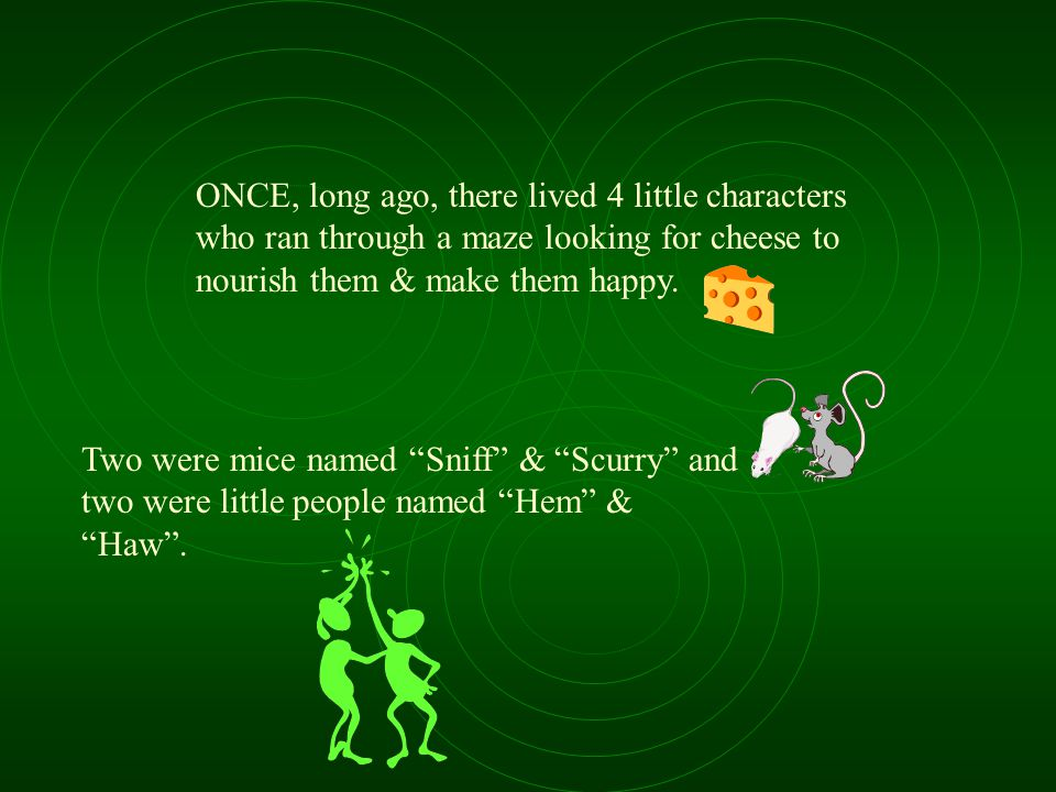 ONCE, long ago, there lived 4 little characters who ran through a maze looking for cheese to nourish them & make them happy.