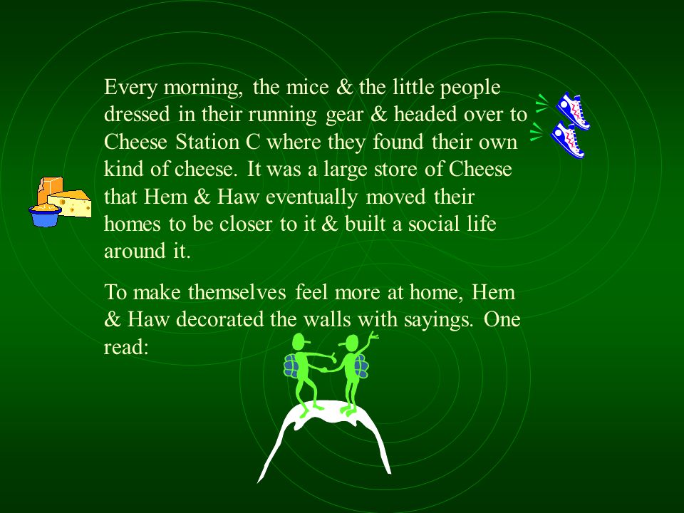 Every morning, the mice & the little people dressed in their running gear & headed over to Cheese Station C where they found their own kind of cheese. It was a large store of Cheese that Hem & Haw eventually moved their homes to be closer to it & built a social life around it.
